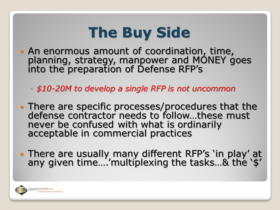 The Buy Side An enormous amount of coordination, time, planning, strategy, manpower and MONEY goes into the preparation of Defense RFP's An enormous a