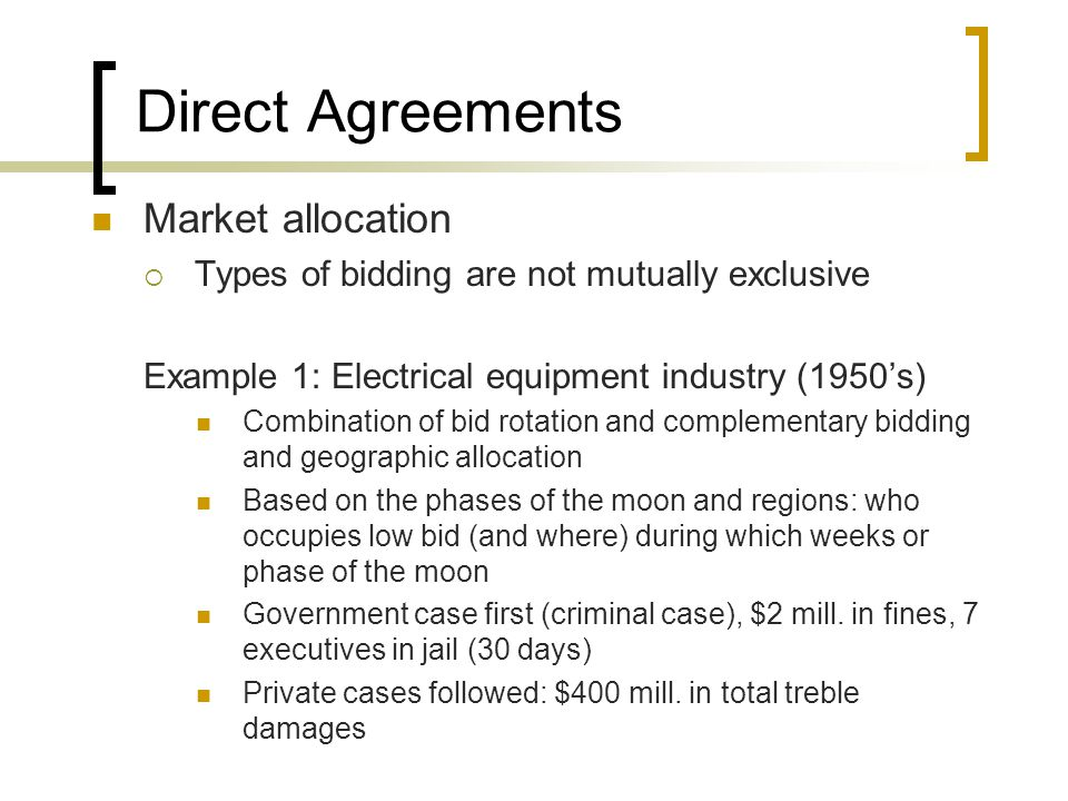 Direct Agreements Market allocation Example 2: Insurance (Late 2004) Insurers: AIG, ACE, Hartford Broker: Marsh & McLennan Companies give insurance needs to broker Broker gets bids but asks insurers for special commission (kick backs) to secure business Broker asks for artificial bids to certain insurers so as to award bid to targeted insurer Broker makes sure he gets largest kick back (not necessarily lowest price for customer)