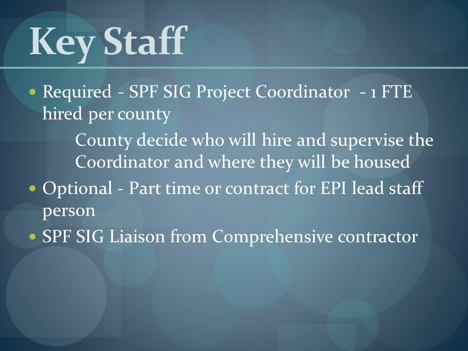 Key Staff Required - SPF SIG Project Coordinator - 1 FTE hired per county County decide who will hire and supervise the Coordinator and where they will be housed Optional - Part time or contract for EPI lead staff person SPF SIG Liaison from Comprehensive contractor