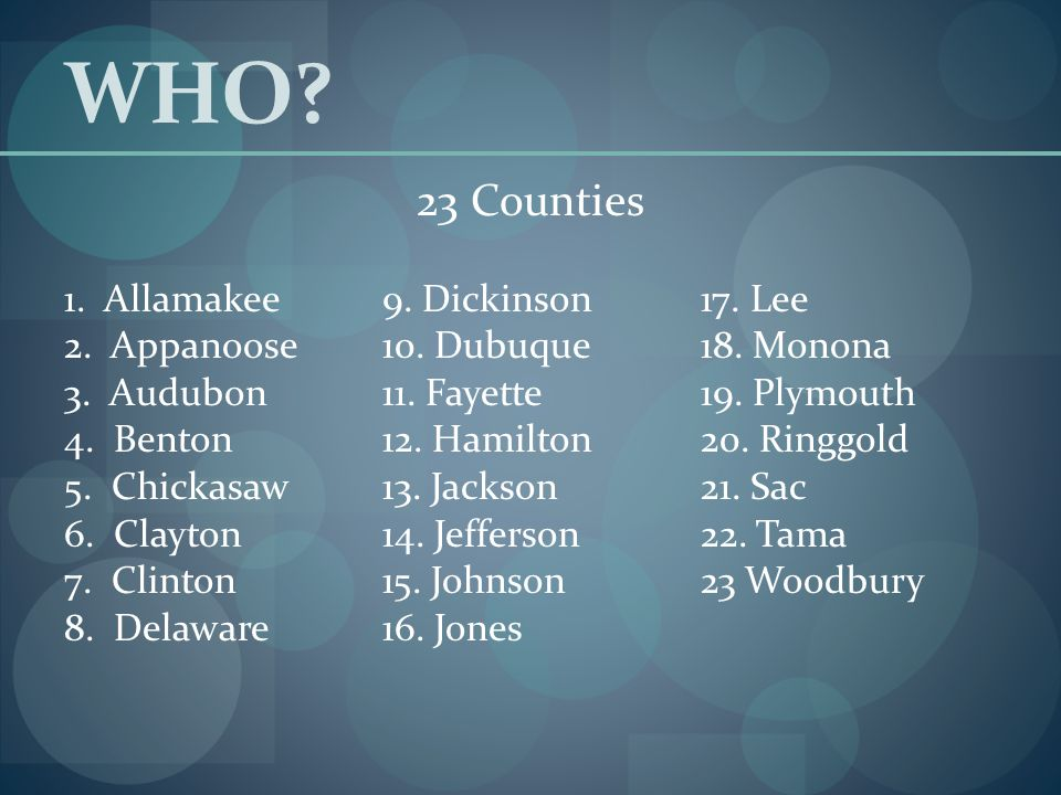 WHO? 23 Counties 1. Allamakee9. Dickinson17. Lee 2. Appanoose10. Dubuque18. Monona 3. Audubon11. Fayette19. Plymouth 4. Benton12. Hamilton20. Ringgold