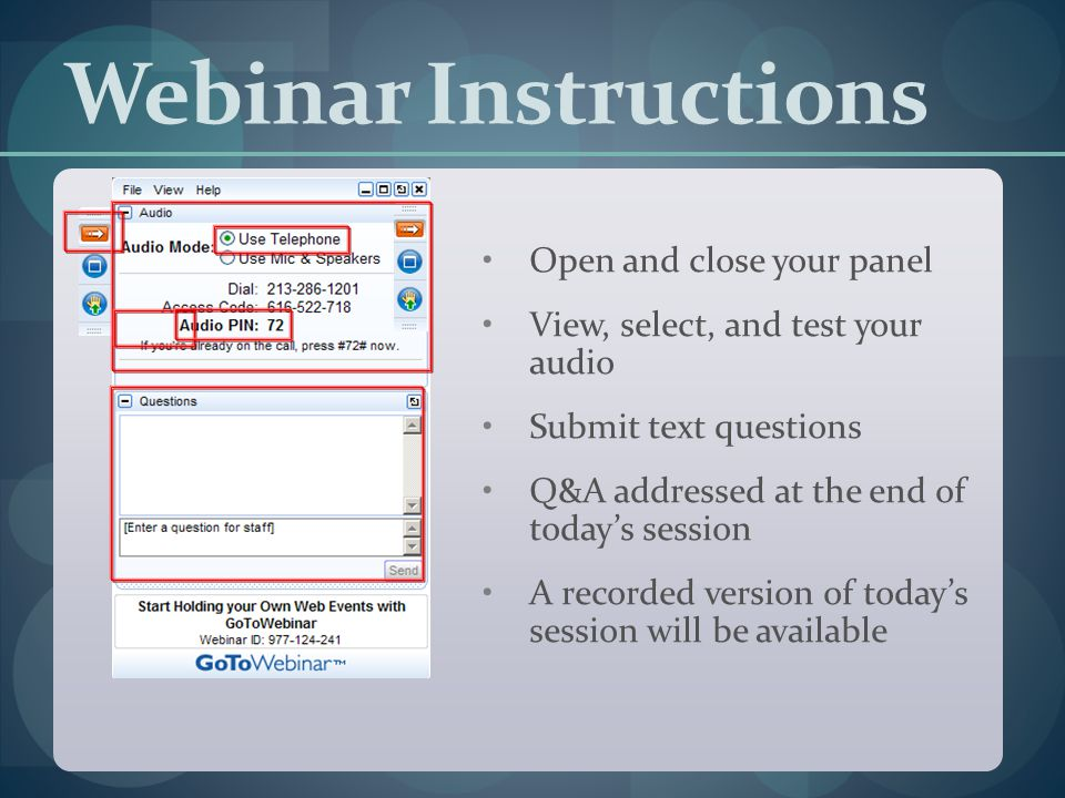 Webinar Instructions Open and close your panel View, select, and test your audio Submit text questions Q&A addressed at the end of today's session A recorded version of today's session will be available