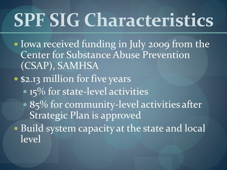 SPF SIG Characteristics Iowa received funding in July 2009 from the Center for Substance Abuse Prevention (CSAP), SAMHSA $2.13 million for five years 15% for state-level activities 85% for community-level activities after Strategic Plan is approved Build system capacity at the state and local level