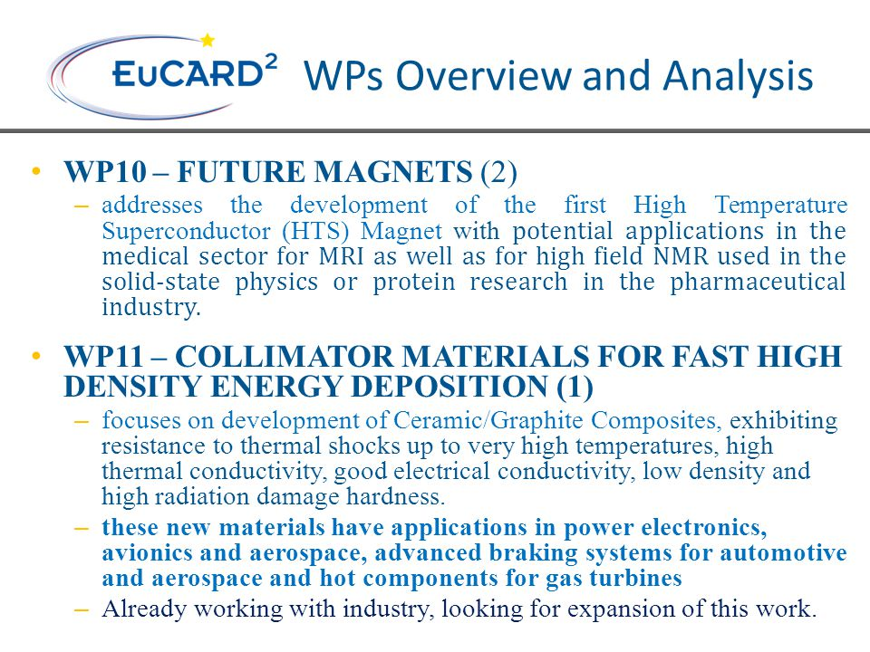 WPs Overview and Analysis WP10 – FUTURE MAGNETS (2) – addresses the development of the first High Temperature Superconductor (HTS) Magnet with potential applications in the medical sector for MRI as well as for high field NMR used in the solid-state physics or protein research in the pharmaceutical industry.