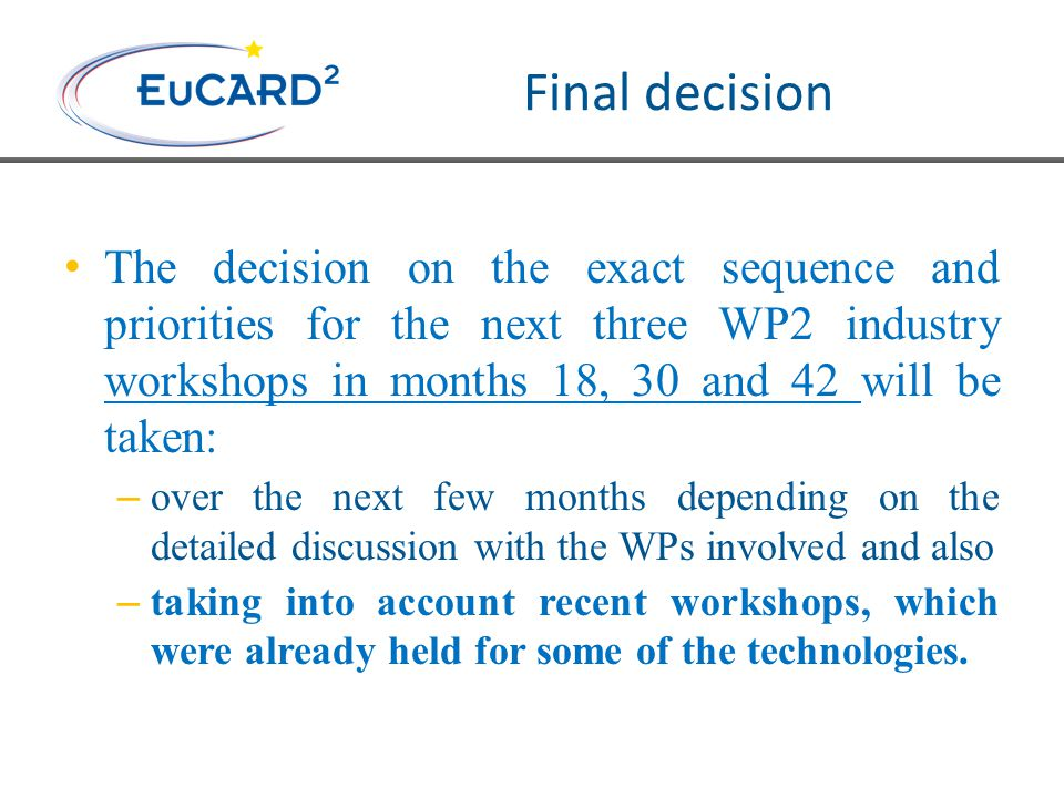 Final decision The decision on the exact sequence and priorities for the next three WP2 industry workshops in months 18, 30 and 42 will be taken: – over the next few months depending on the detailed discussion with the WPs involved and also – taking into account recent workshops, which were already held for some of the technologies.