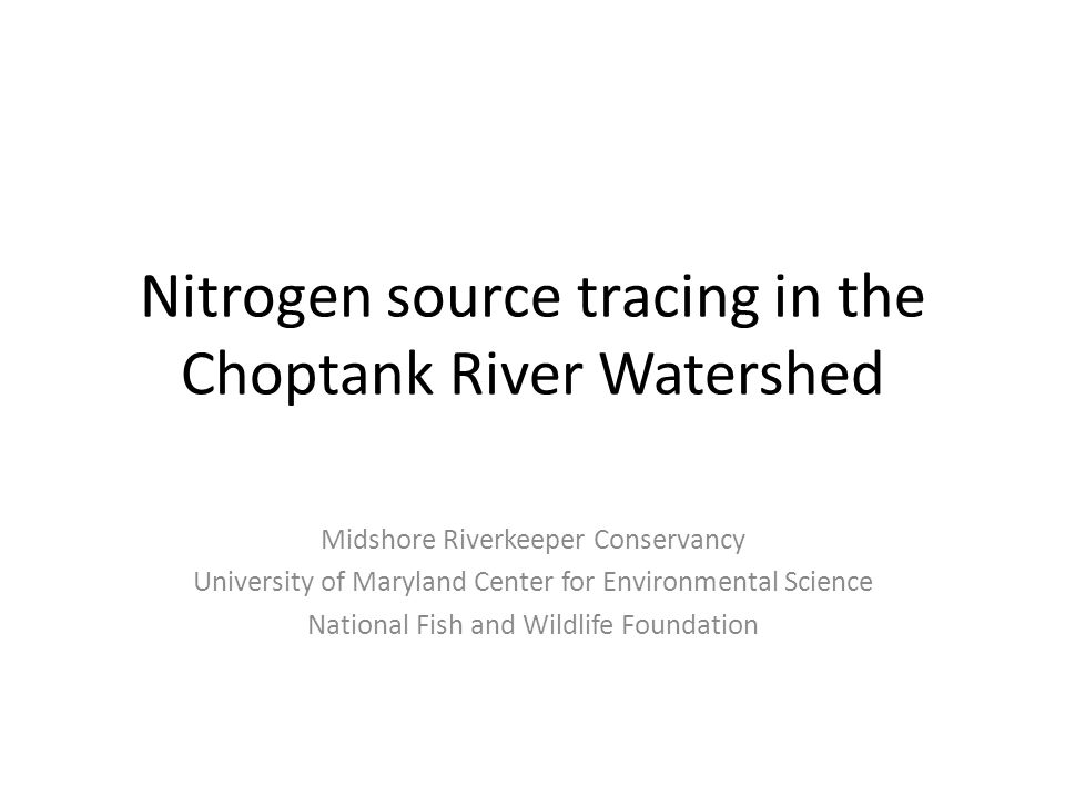 Nitrogen source tracing in the Choptank River Watershed Midshore Riverkeeper Conservancy University of Maryland Center for Environmental Science National Fish and Wildlife Foundation