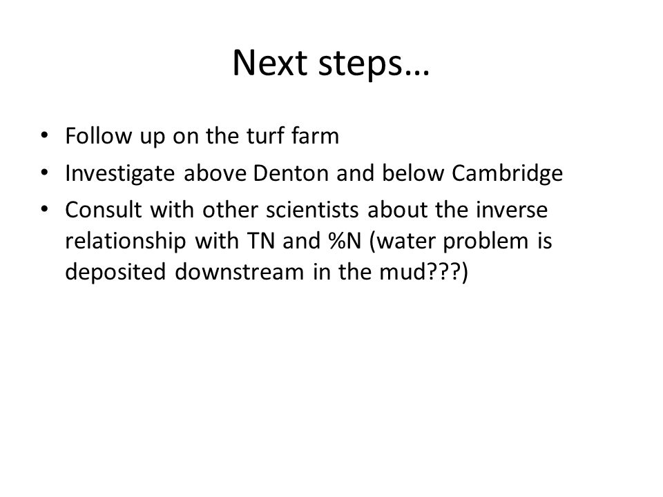 Next steps… Follow up on the turf farm Investigate above Denton and below Cambridge Consult with other scientists about the inverse relationship with TN and %N (water problem is deposited downstream in the mud )