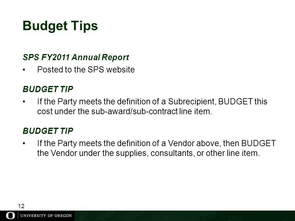 12 Budget Tips SPS FY2011 Annual Report Posted to the SPS website BUDGET TIP If the Party meets the definition of a Subrecipient, BUDGET this cost under the sub-award/sub-contract line item.