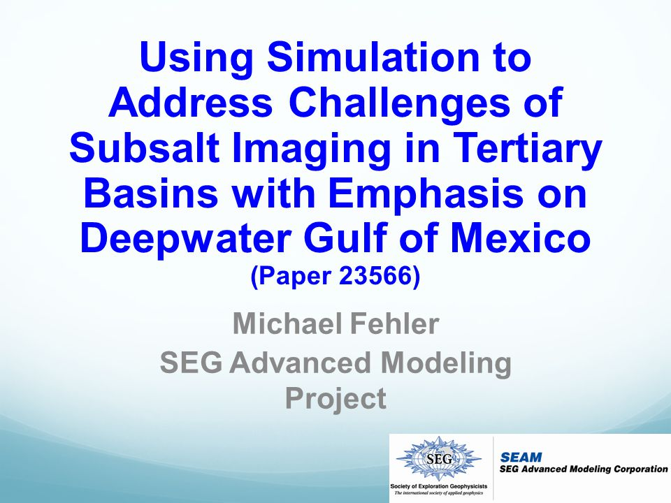 Using Simulation to Address Challenges of Subsalt Imaging in Tertiary Basins with Emphasis on Deepwater Gulf of Mexico (Paper 23566) Michael Fehler SEG Advanced Modeling Project