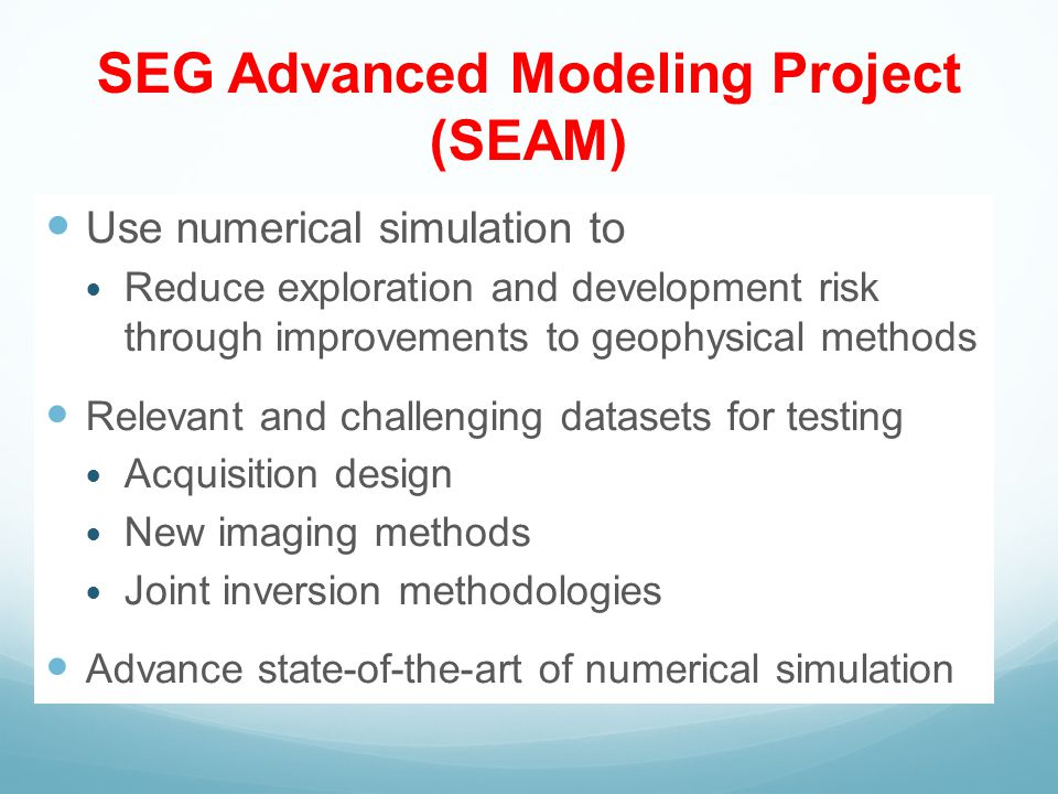 SEG Advanced Modeling Project (SEAM) Use numerical simulation to Reduce exploration and development risk through improvements to geophysical methods Relevant and challenging datasets for testing Acquisition design New imaging methods Joint inversion methodologies Advance state-of-the-art of numerical simulation