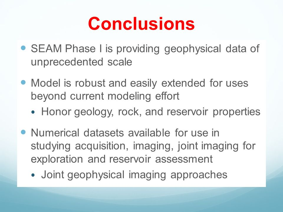Conclusions SEAM Phase I is providing geophysical data of unprecedented scale Model is robust and easily extended for uses beyond current modeling effort Honor geology, rock, and reservoir properties Numerical datasets available for use in studying acquisition, imaging, joint imaging for exploration and reservoir assessment Joint geophysical imaging approaches