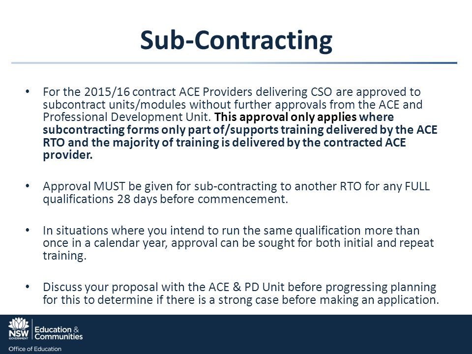 Sub-Contracting For the 2015/16 contract ACE Providers delivering CSO are approved to subcontract units/modules without further approvals from the ACE and Professional Development Unit.