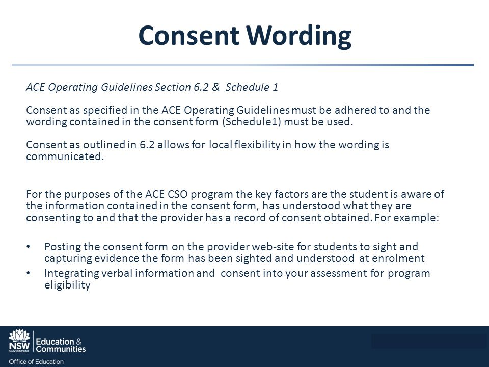 Consent Wording ACE Operating Guidelines Section 6.2 & Schedule 1 Consent as specified in the ACE Operating Guidelines must be adhered to and the wording contained in the consent form (Schedule1) must be used.