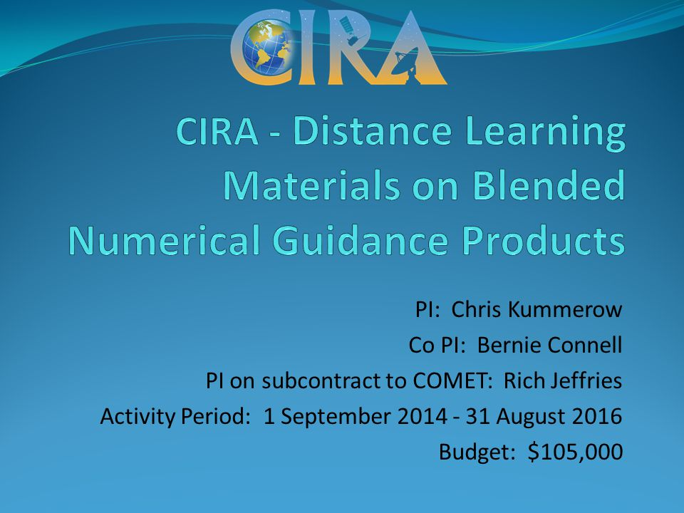 PI: Chris Kummerow Co PI: Bernie Connell PI on subcontract to COMET: Rich Jeffries Activity Period: 1 September 2014 - 31 August 2016 Budget: $105,000