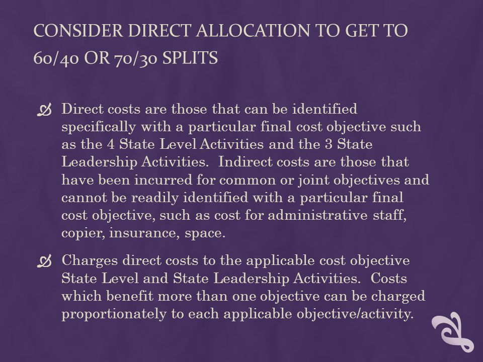 CONSIDER DIRECT ALLOCATION TO GET TO 60/40 OR 70/30 SPLITS  Direct costs are those that can be identified specifically with a particular final cost objective such as the 4 State Level Activities and the 3 State Leadership Activities.