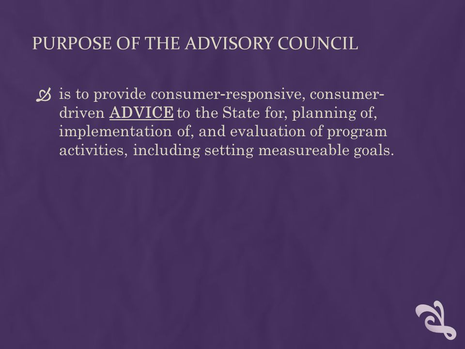 PURPOSE OF THE ADVISORY COUNCIL  is to provide consumer - responsive, consumer - driven ADVICE to the State for, planning of, implementation of, and evaluation of program activities, including setting measureable goals.