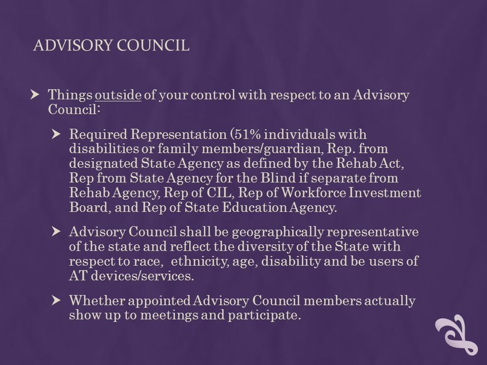 ADVISORY COUNCIL  Things outside of your control with respect to an Advisory Council:  Required Representation (51% individuals with disabilities or family members/guardian, Rep.