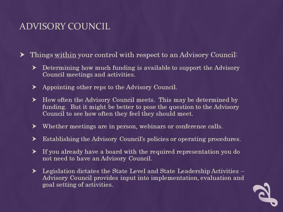 ADVISORY COUNCIL  Things within your control with respect to an Advisory Council:  Determining how much funding is available to support the Advisory Council meetings and activities.