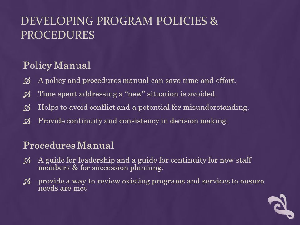 DEVELOPING PROGRAM POLICIES & PROCEDURES Policy Manual  A policy and procedures manual can save time and effort.