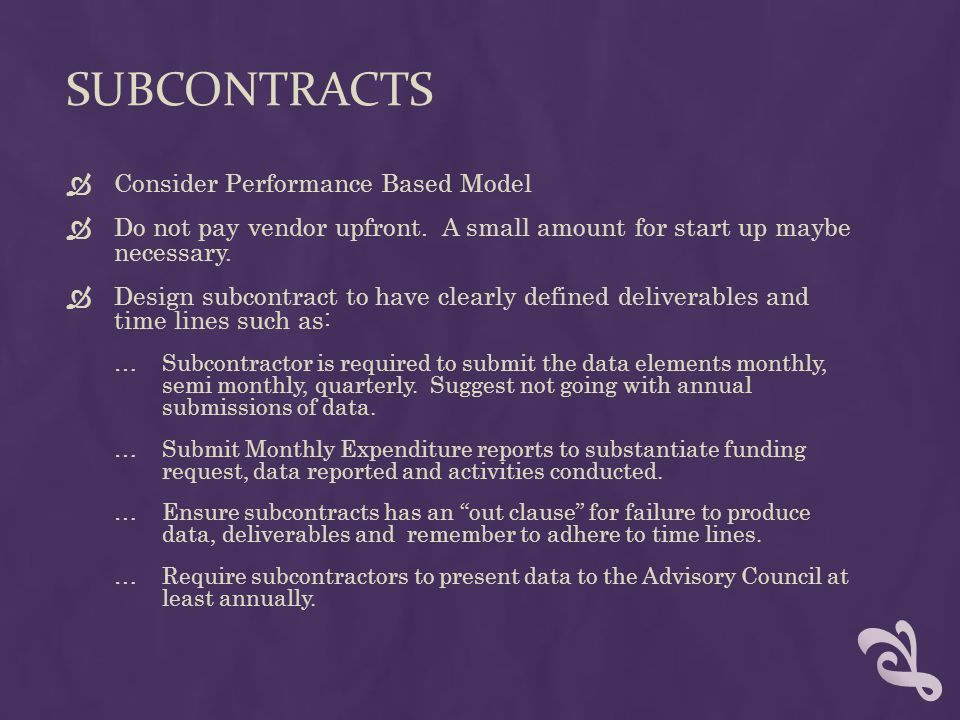 SUBCONTRACTS  Consider Performance Based Model  Do not pay vendor upfront.