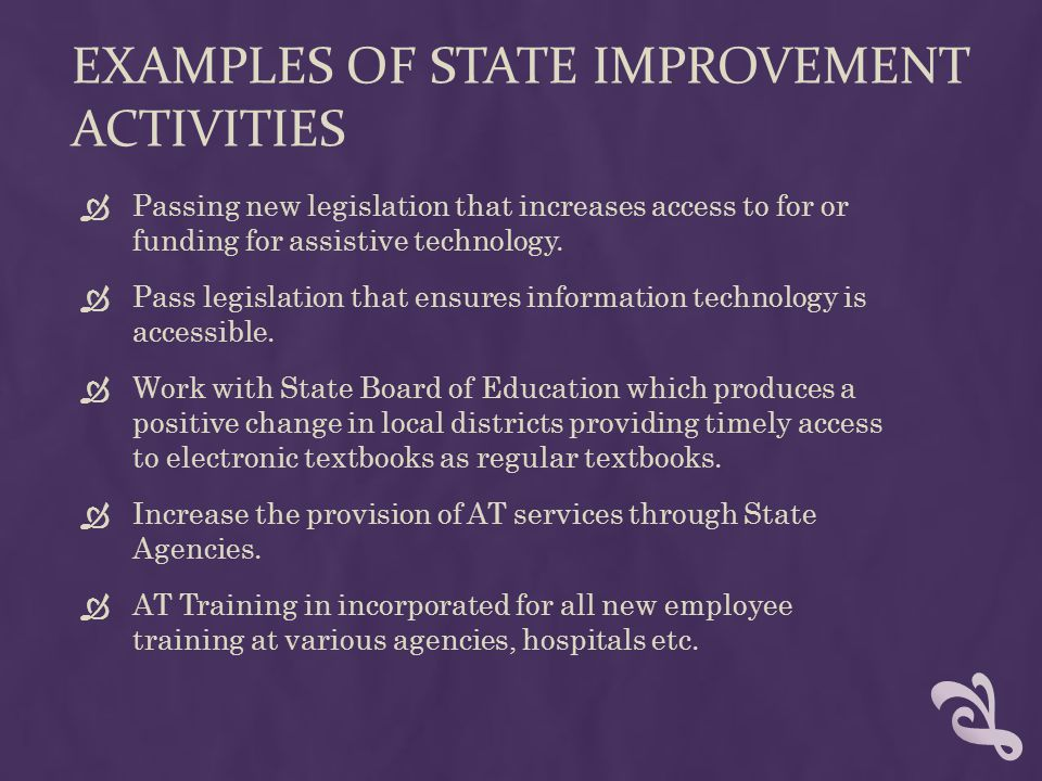EXAMPLES OF STATE IMPROVEMENT ACTIVITIES  Passing new legislation that increases access to for or funding for assistive technology.