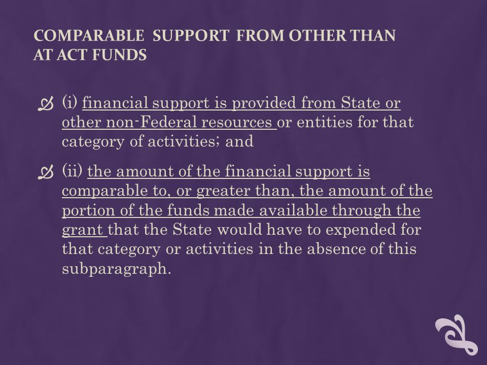 COMPARABLE SUPPORT FROM OTHER THAN AT ACT FUNDS  (i) financial support is provided from State or other non-Federal resources or entities for that category of activities; and  (ii) the amount of the financial support is comparable to, or greater than, the amount of the portion of the funds made available through the grant that the State would have to expended for that category or activities in the absence of this subparagraph.