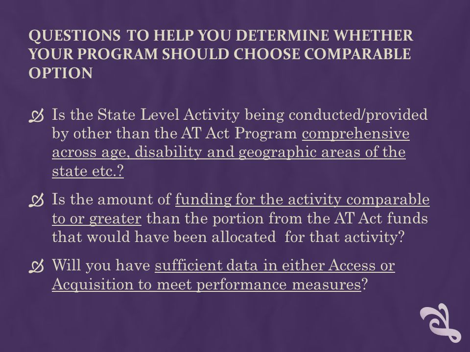 QUESTIONS TO HELP YOU DETERMINE WHETHER YOUR PROGRAM SHOULD CHOOSE COMPARABLE OPTION  Is the State Level Activity being conducted/provided by other than the AT Act Program comprehensive across age, disability and geographic areas of the state etc..