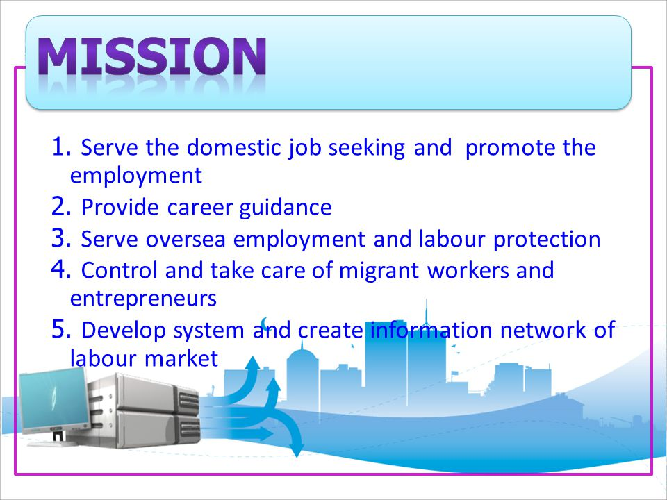 1. Serve the domestic job seeking and promote the employment 2. Provide career guidance 3. Serve oversea employment and labour protection 4. Control a