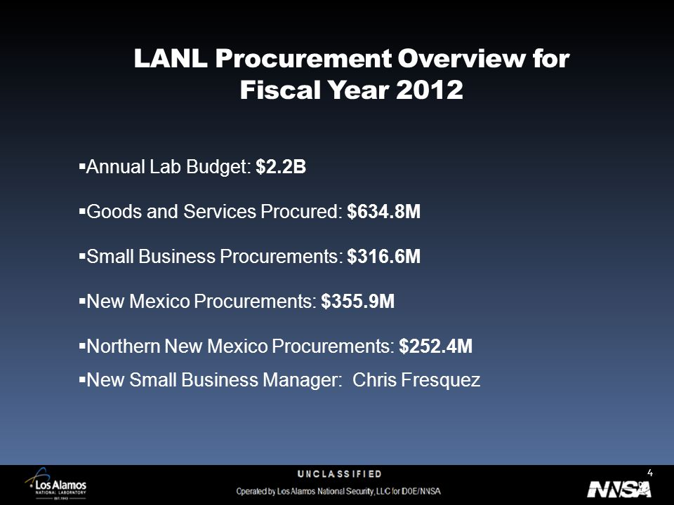 4 LANL Procurement Overview for Fiscal Year 2012  Annual Lab Budget: $2.2B  Goods and Services Procured: $634.8M  Small Business Procurements: $316.6M  New Mexico Procurements: $355.9M  Northern New Mexico Procurements: $252.4M  New Small Business Manager: Chris Fresquez