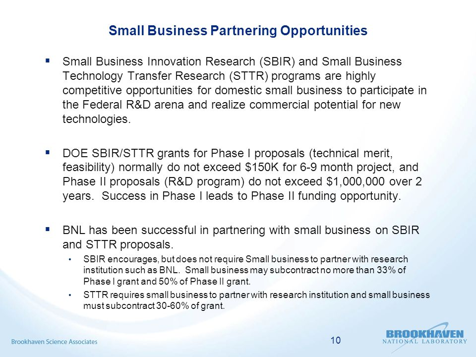 Small Business Partnering Opportunities  Small Business Innovation Research (SBIR) and Small Business Technology Transfer Research (STTR) programs are highly competitive opportunities for domestic small business to participate in the Federal R&D arena and realize commercial potential for new technologies.