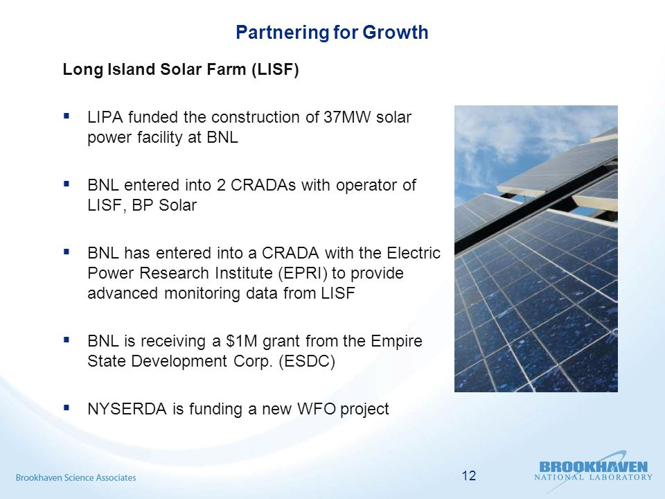 Partnering for Growth Long Island Solar Farm (LISF)  LIPA funded the construction of 37MW solar power facility at BNL  BNL entered into 2 CRADAs with operator of LISF, BP Solar  BNL has entered into a CRADA with the Electric Power Research Institute (EPRI) to provide advanced monitoring data from LISF  BNL is receiving a $1M grant from the Empire State Development Corp.