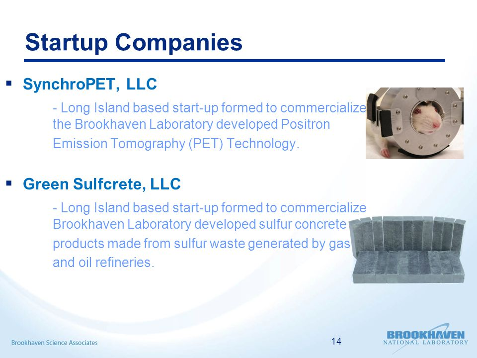 Startup Companies  SynchroPET, LLC - Long Island based start-up formed to commercialize the Brookhaven Laboratory developed Positron Emission Tomography (PET) Technology.