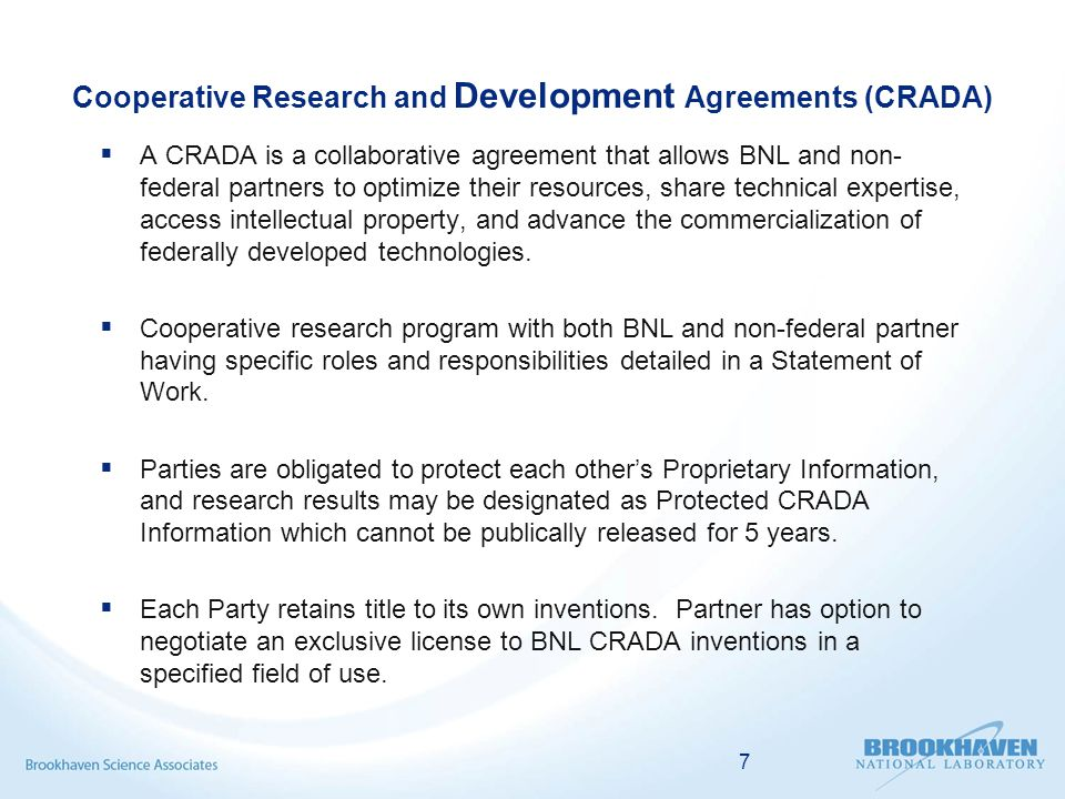 Cooperative Research and Development Agreements (CRADA)  A CRADA is a collaborative agreement that allows BNL and non- federal partners to optimize their resources, share technical expertise, access intellectual property, and advance the commercialization of federally developed technologies.