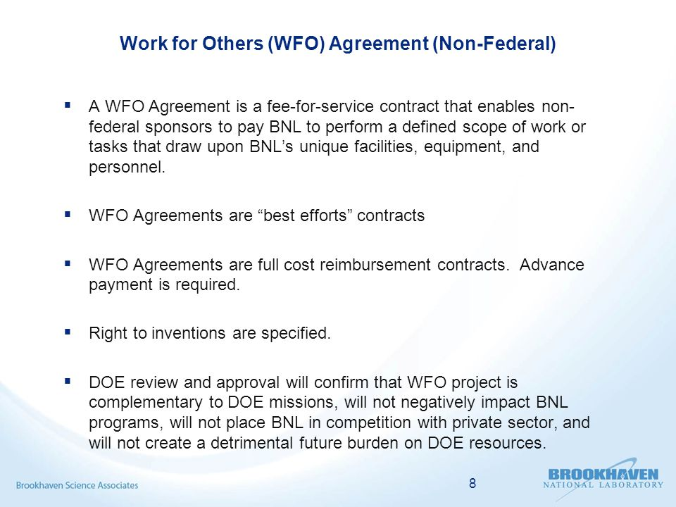 Work for Others (WFO) Agreement (Non-Federal)  A WFO Agreement is a fee-for-service contract that enables non- federal sponsors to pay BNL to perform a defined scope of work or tasks that draw upon BNL's unique facilities, equipment, and personnel.