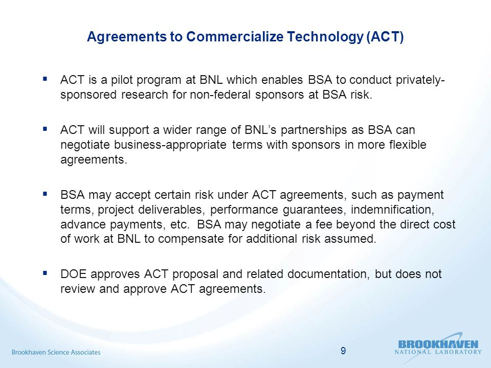 Agreements to Commercialize Technology (ACT)  ACT is a pilot program at BNL which enables BSA to conduct privately- sponsored research for non-federal sponsors at BSA risk.