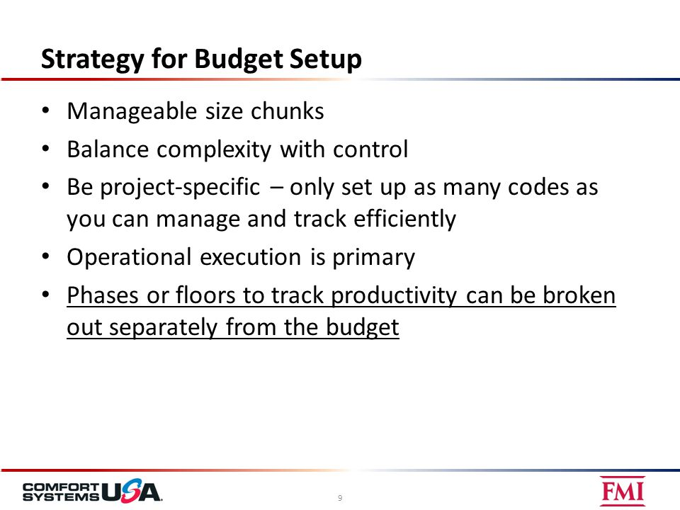 Strategy for Budget Setup Manageable size chunks Balance complexity with control Be project-specific – only set up as many codes as you can manage and track efficiently Operational execution is primary Phases or floors to track productivity can be broken out separately from the budget 9