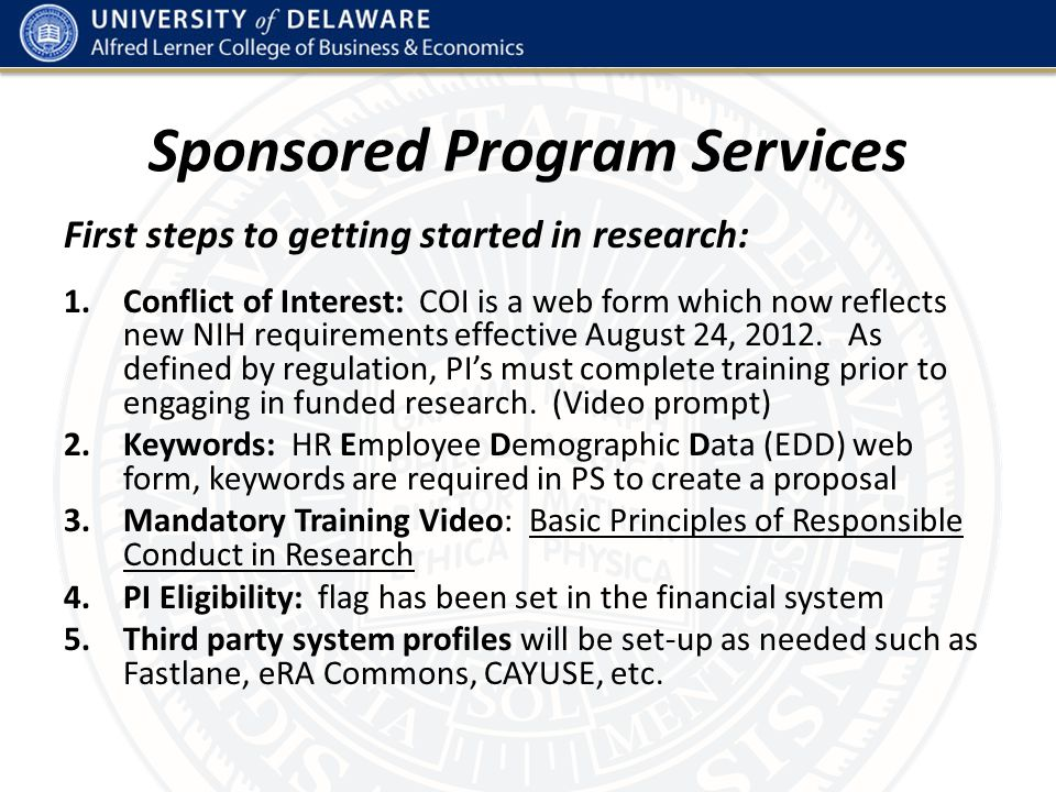 Handy Links for Sponsored Programs 1.UD Research Office: www.udel.edu/researchwww.udel.edu/research 2.UDataGlance: project portal https://udapps2.mis.udel.edu/udataglancehttps://udapps2.mis.udel.edu/udataglance 3.COS Pivot: for locating funding opportunities http://pivot.cos.com/home/index 4.Effort Policy: To comply with the federal Office of Management and Budget (OMB) Circular A-21 requirements for effort reporting. http://www.udel.edu/ExecVP/policies/research/6-05.html http://www.udel.edu/ExecVP/policies/research/6-05.html 5.Faculty Handbook: Faculty Compensation from Sponsored Research http://www.udel.edu/provost/fachb/IV-A-14-addpayments.html http://www.udel.edu/provost/fachb/IV-A-14-addpayments.html 6.Mandatory Video: Basic Principles of Responsible Conduct in Research https://docs.google.com/a/udel.edu/spreadsheet/viewform?formkey=dDBjM FNPWi1jV1gwUkJReEp0WGdaQVE6MQ https://docs.google.com/a/udel.edu/spreadsheet/viewform?formkey=dDBjM FNPWi1jV1gwUkJReEp0WGdaQVE6MQ 7.COI Policy: http://www.udel.edu/ExecVP/policies/research/6-11.htmlhttp://www.udel.edu/ExecVP/policies/research/6-11.html