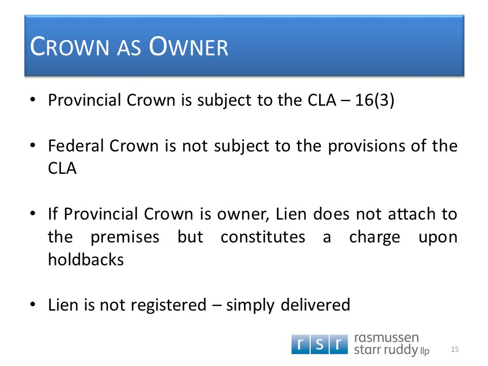 C ROWN AS O WNER Provincial Crown is subject to the CLA – 16(3) Federal Crown is not subject to the provisions of the CLA If Provincial Crown is owner