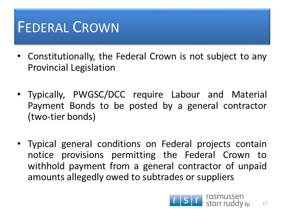 F EDERAL C ROWN Constitutionally, the Federal Crown is not subject to any Provincial Legislation Typically, PWGSC/DCC require Labour and Material Paym
