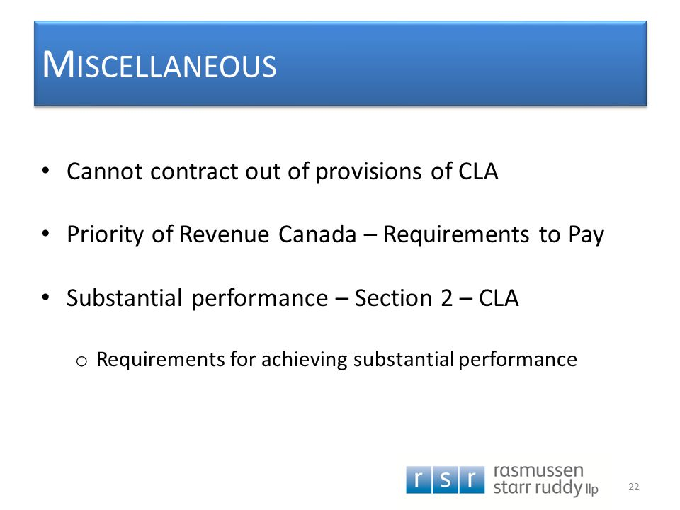 M ISCELLANEOUS Cannot contract out of provisions of CLA Priority of Revenue Canada – Requirements to Pay Substantial performance – Section 2 – CLA o R