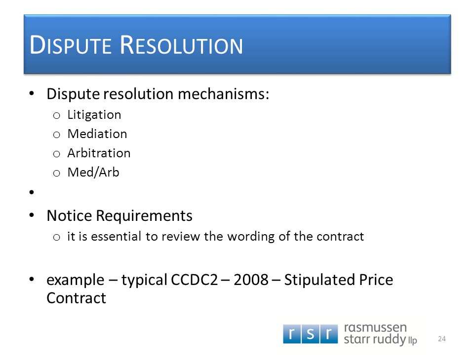 D ISPUTE R ESOLUTION Dispute resolution mechanisms: o Litigation o Mediation o Arbitration o Med/Arb Notice Requirements o it is essential to review t