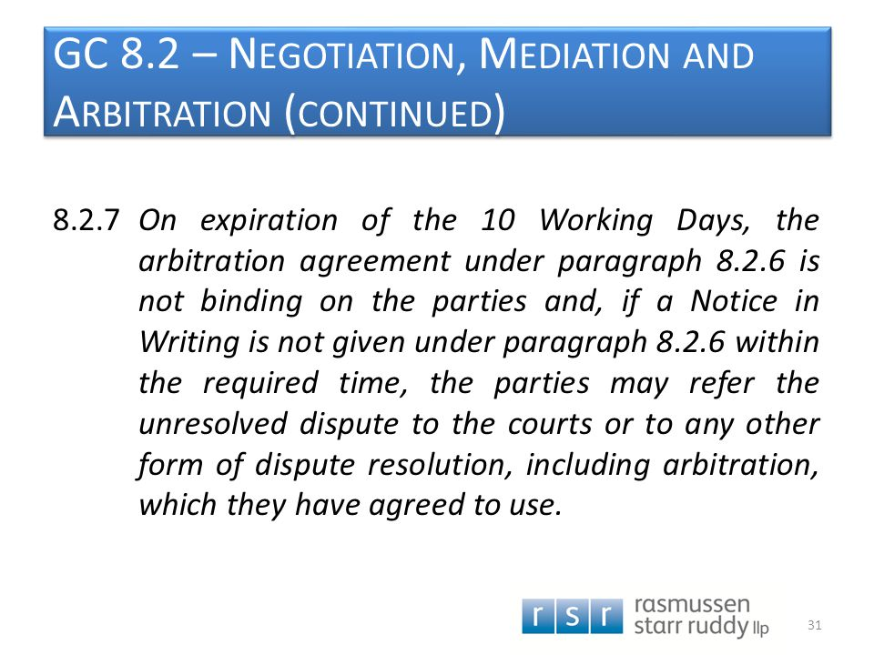 GC 8.2 – N EGOTIATION, M EDIATION AND A RBITRATION ( CONTINUED ) 8.2.7On expiration of the 10 Working Days, the arbitration agreement under paragraph