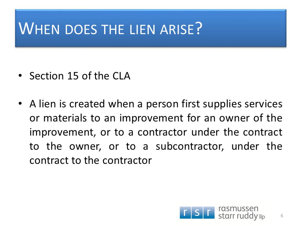 W HEN DOES THE LIEN ARISE ? Section 15 of the CLA A lien is created when a person first supplies services or materials to an improvement for an owner