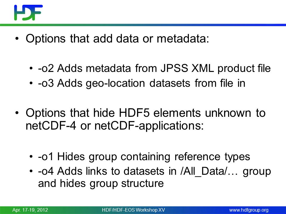 www.hdfgroup.org Options that add data or metadata: -o2 Adds metadata from JPSS XML product file -o3 Adds geo-location datasets from file in Options that hide HDF5 elements unknown to netCDF-4 or netCDF-applications: -o1 Hides group containing reference types -o4 Adds links to datasets in /All_Data/… group and hides group structure Apr.