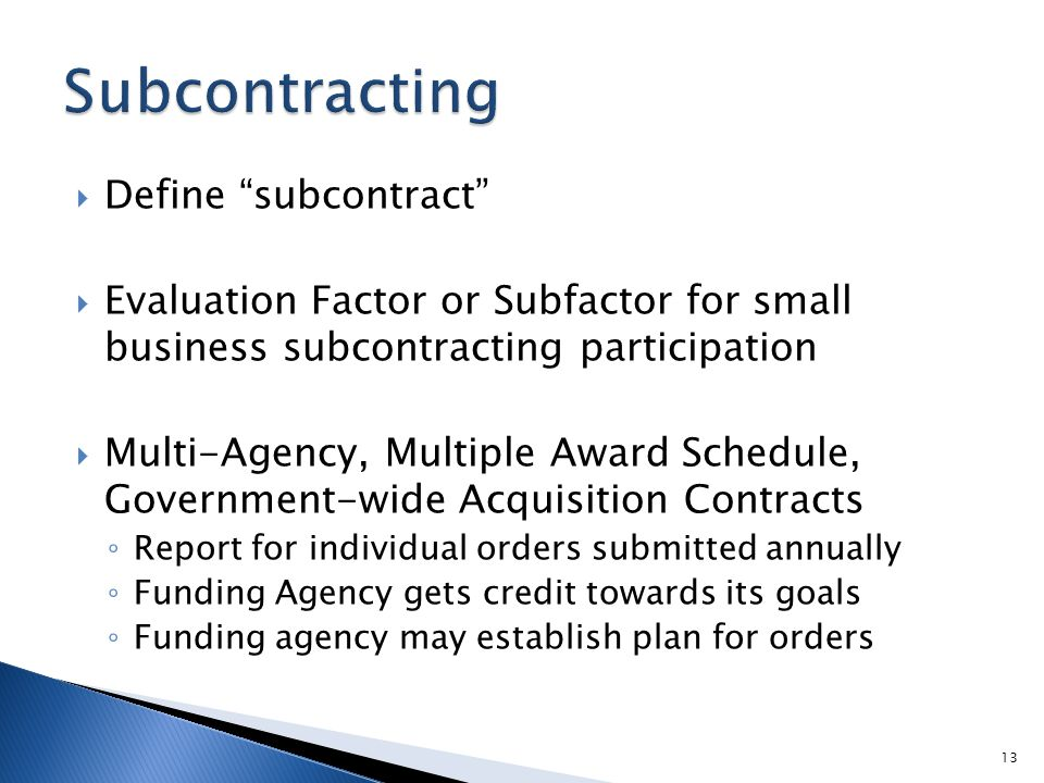  Define subcontract  Evaluation Factor or Subfactor for small business subcontracting participation  Multi-Agency, Multiple Award Schedule, Government-wide Acquisition Contracts ◦ Report for individual orders submitted annually ◦ Funding Agency gets credit towards its goals ◦ Funding agency may establish plan for orders 13
