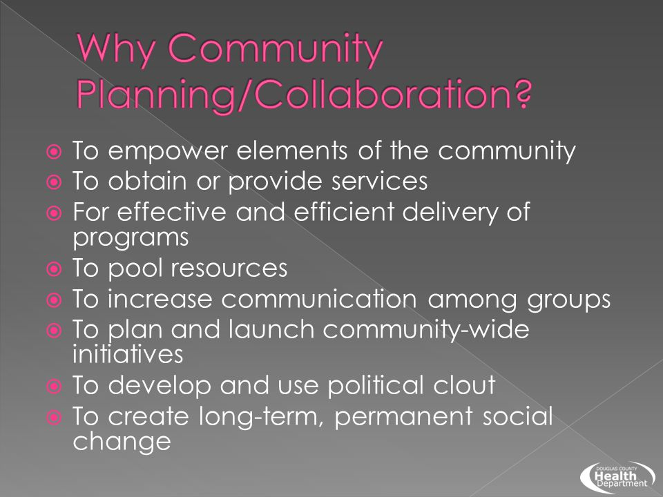  To empower elements of the community  To obtain or provide services  For effective and efficient delivery of programs  To pool resources  To inc