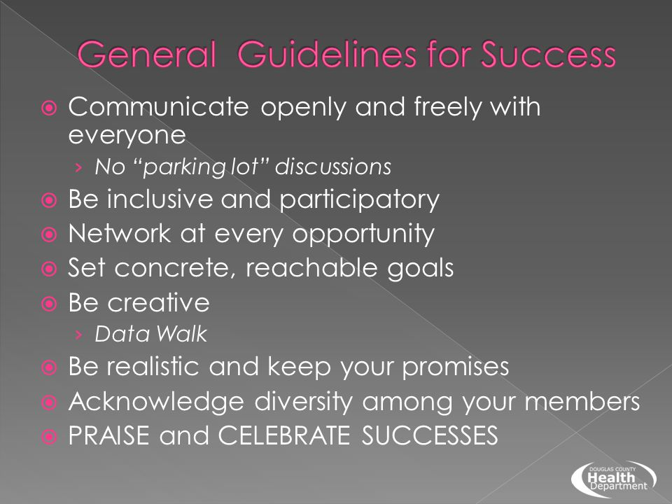  Communicate openly and freely with everyone › No parking lot discussions  Be inclusive and participatory  Network at every opportunity  Set concrete, reachable goals  Be creative › Data Walk  Be realistic and keep your promises  Acknowledge diversity among your members  PRAISE and CELEBRATE SUCCESSES