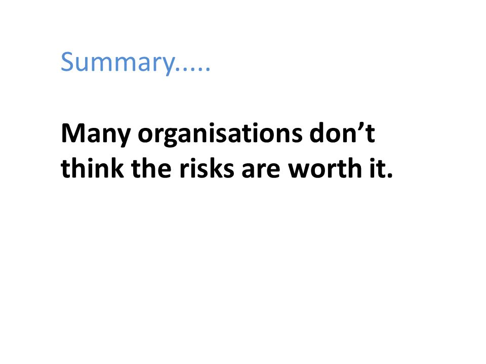 Summary..... Many organisations don't think the risks are worth it.