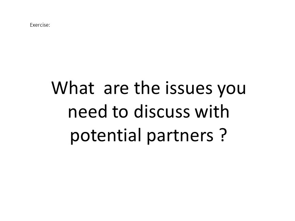 Exercise: What are the issues you need to discuss with potential partners ?