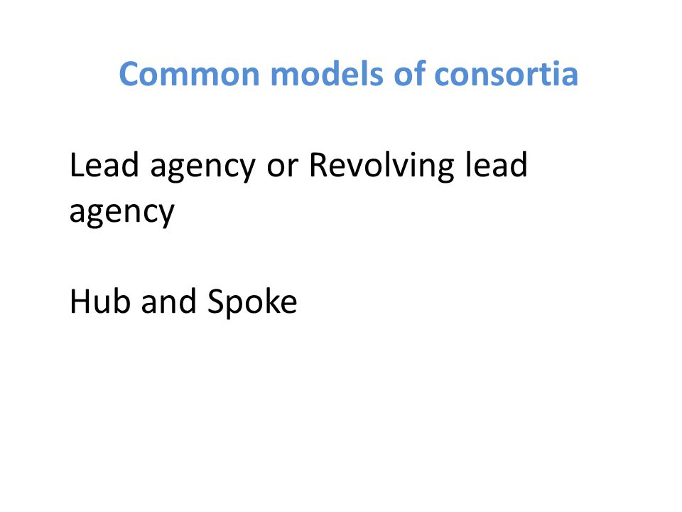 Common models of consortia Lead agency or Revolving lead agency Hub and Spoke