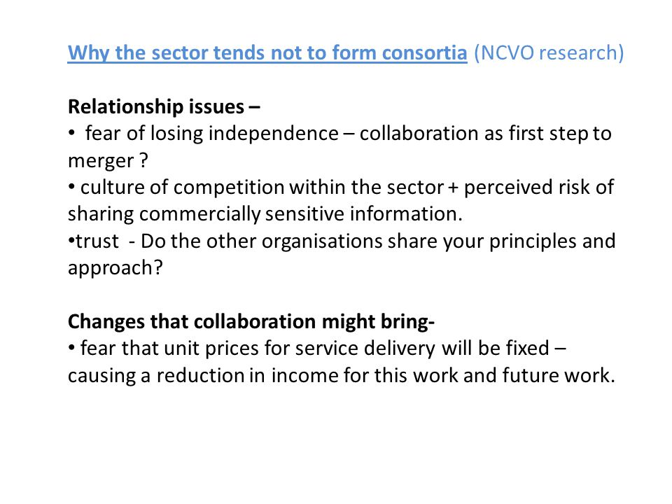 Why the sector tends not to form consortia (NCVO research) Relationship issues – fear of losing independence – collaboration as first step to merger .